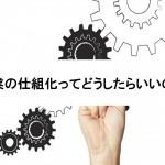 営業の仕組化ってどうしたらいいの?
