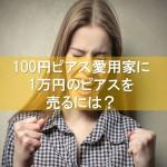 100円ピアス愛用家に1万円のピアスを売るには?