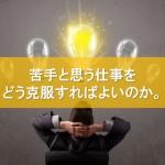 苦手と思う仕事をどう克服すればよいのか。
