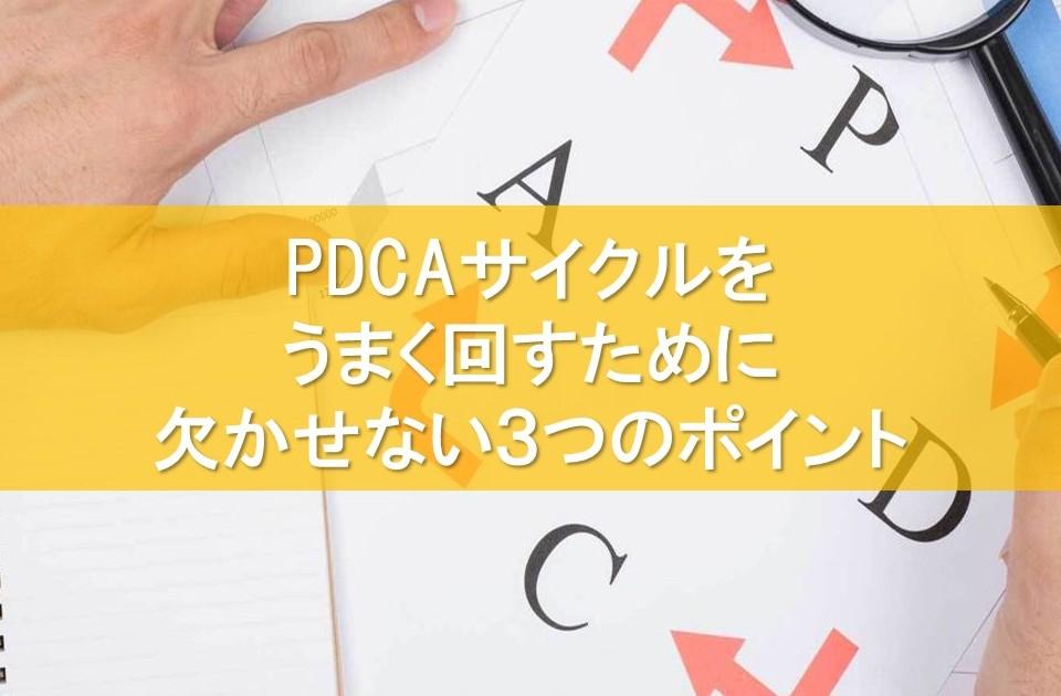 PDCAサイクルをうまく回すために欠かせない3つのポイント