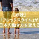 【必読】「フレックスタイム」が日本の働き方を変える可能性がある?