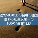 """生涯で500以上の会社の設立に関わった渋沢栄一の100の""""金言""""とは"""
