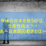 今後の日本を救うのは、生産性向上?!~日本国の動きとは~