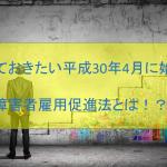 知っておきたい平成30年4月に始まる障害者雇用促進法とは!??