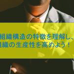 組織構造の特徴を理解し、組織の生産性を高めよう!!