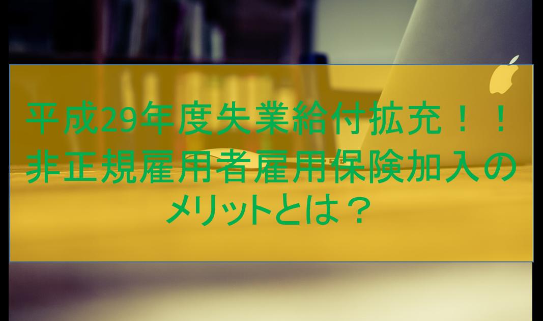 平成29年度失業給付拡充!! 非正規雇用者雇用保険加入のメリットとは?