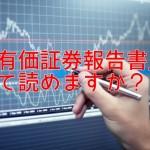 「有価証券報告書」って読めますか?