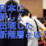 日本に新しく出現した新階層とは?