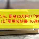 違反したら、罰金30万円!? 「労働条件通知書」と「雇用契約書」の違いとは?