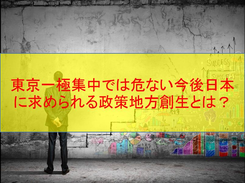 東京一極集中では危ない今後日本に求められる政策地方創生とは?