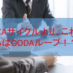 PDCAサイクルより、これからはOODAループ!?