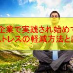大手企業で実践され始めているストレスの軽減方法とは