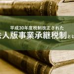 平成30年度税制改正された法人版事業承継税制とは?