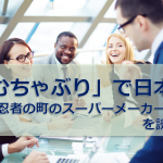 「むちゃぶり」で日本一 ~忍者の町のスーパーメーカー~を読んで