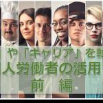 「思い」や「キャリア」を軸にした外国人労働者の活用とは 前編